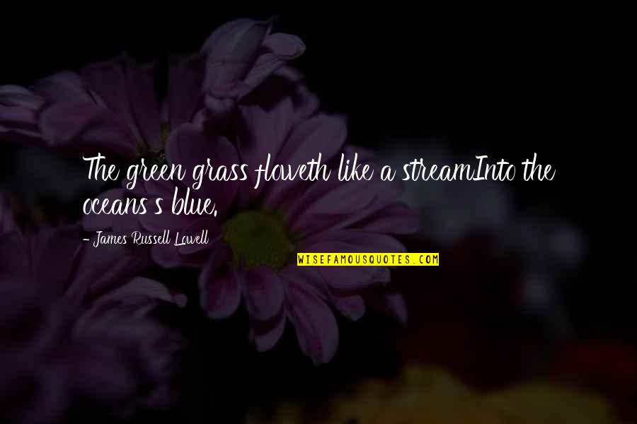 Green Grass Quotes By James Russell Lowell: The green grass floweth like a streamInto the