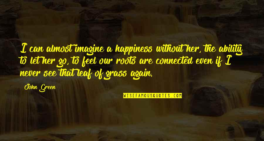 Green Grass Quotes By John Green: I can almost imagine a happiness without her,