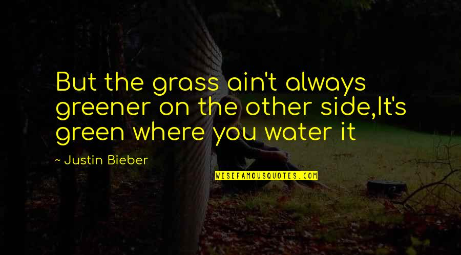 Green Grass Quotes By Justin Bieber: But the grass ain't always greener on the