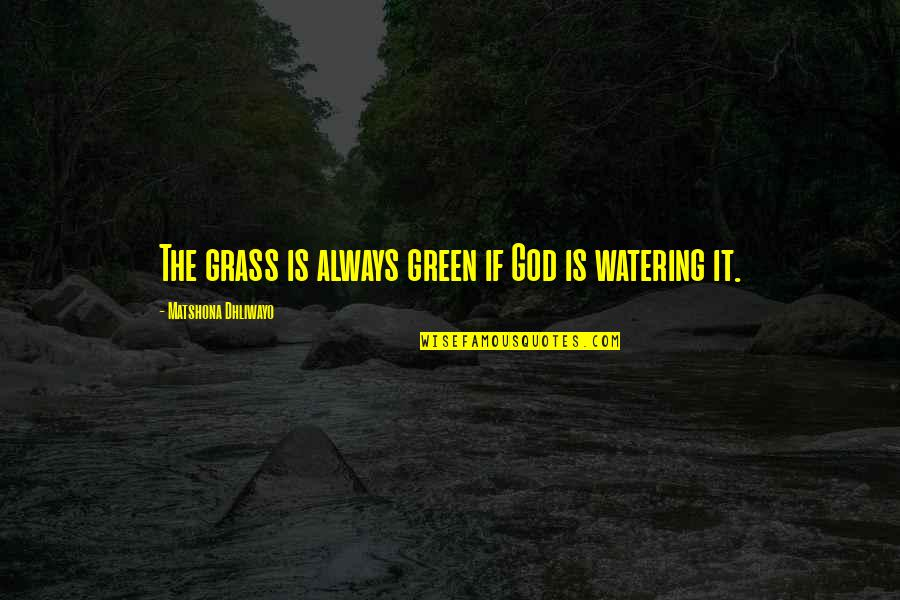 Green Grass Quotes By Matshona Dhliwayo: The grass is always green if God is