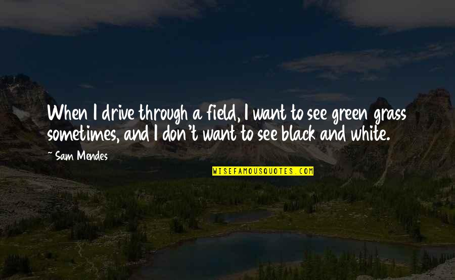 Green Grass Quotes By Sam Mendes: When I drive through a field, I want