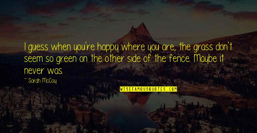 Green Grass Quotes By Sarah McCoy: I guess when you're happy where you are,