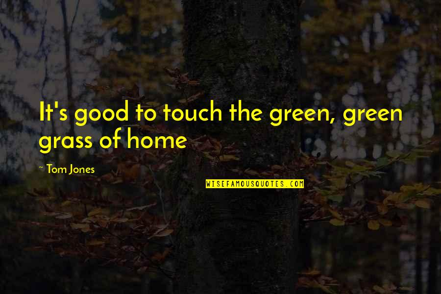 Green Grass Quotes By Tom Jones: It's good to touch the green, green grass