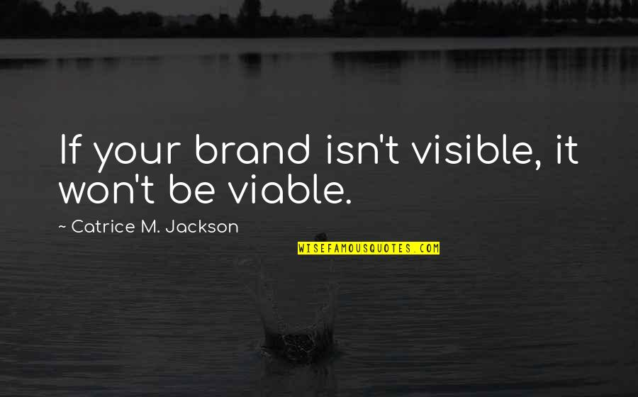 Green Hills Quotes By Catrice M. Jackson: If your brand isn't visible, it won't be