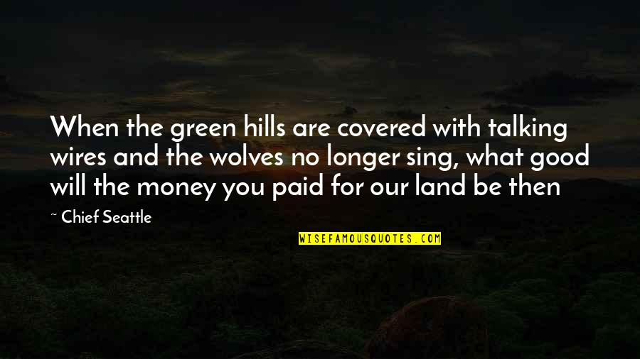 Green Hills Quotes By Chief Seattle: When the green hills are covered with talking