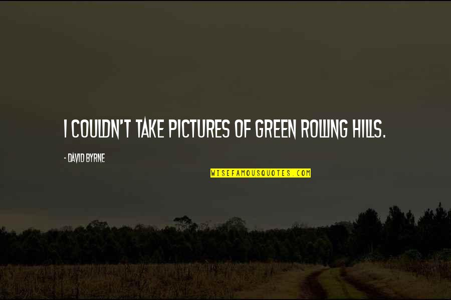 Green Hills Quotes By David Byrne: I couldn't take pictures of green rolling hills.