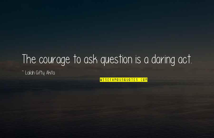 Green Street 3 Quotes By Lailah Gifty Akita: The courage to ask question is a daring