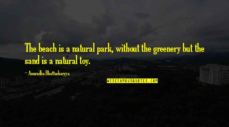 Greenery And Nature Quotes By Anuradha Bhattacharyya: The beach is a natural park, without the