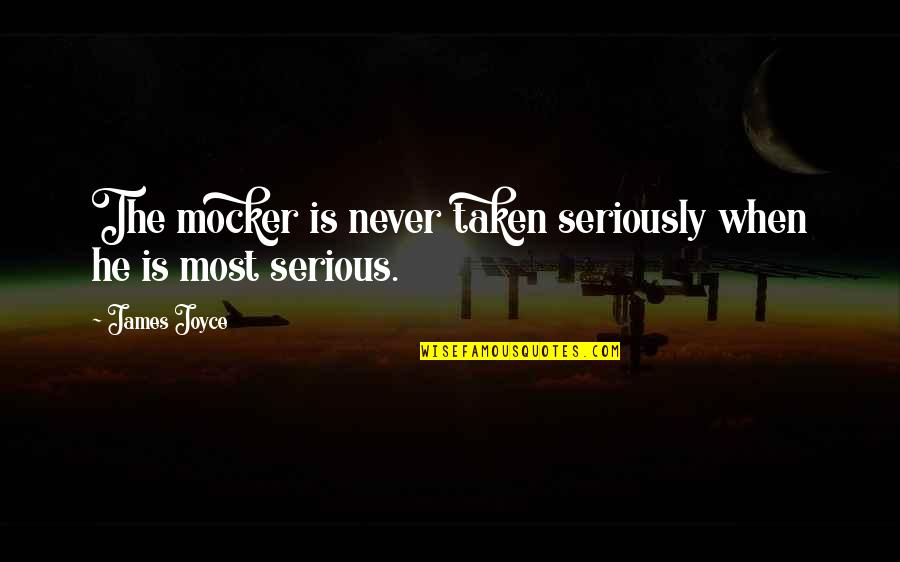 Greenly Quotes By James Joyce: The mocker is never taken seriously when he