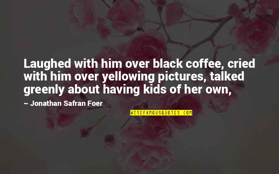 Greenly Quotes By Jonathan Safran Foer: Laughed with him over black coffee, cried with