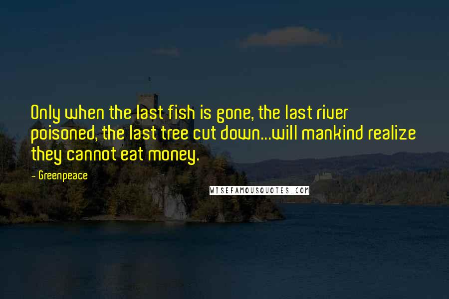 Greenpeace quotes: Only when the last fish is gone, the last river poisoned, the last tree cut down...will mankind realize they cannot eat money.