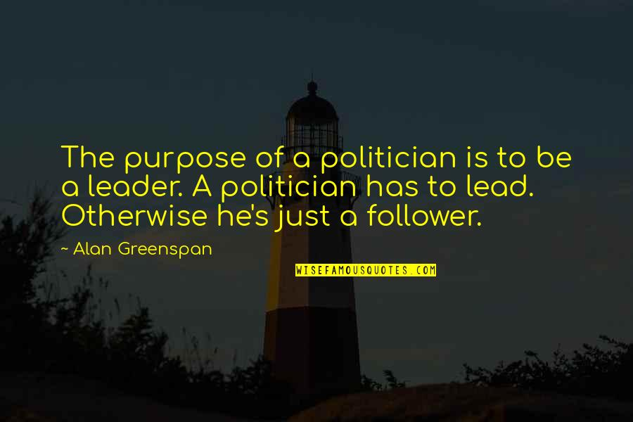 Greenspan Quotes By Alan Greenspan: The purpose of a politician is to be