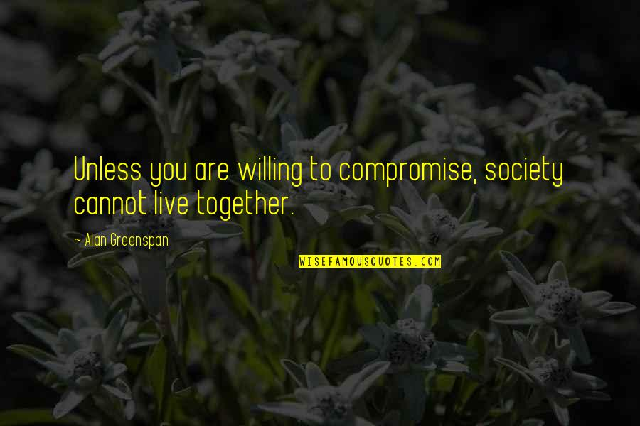 Greenspan Quotes By Alan Greenspan: Unless you are willing to compromise, society cannot