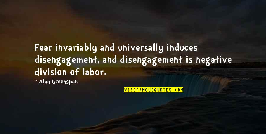 Greenspan Quotes By Alan Greenspan: Fear invariably and universally induces disengagement, and disengagement