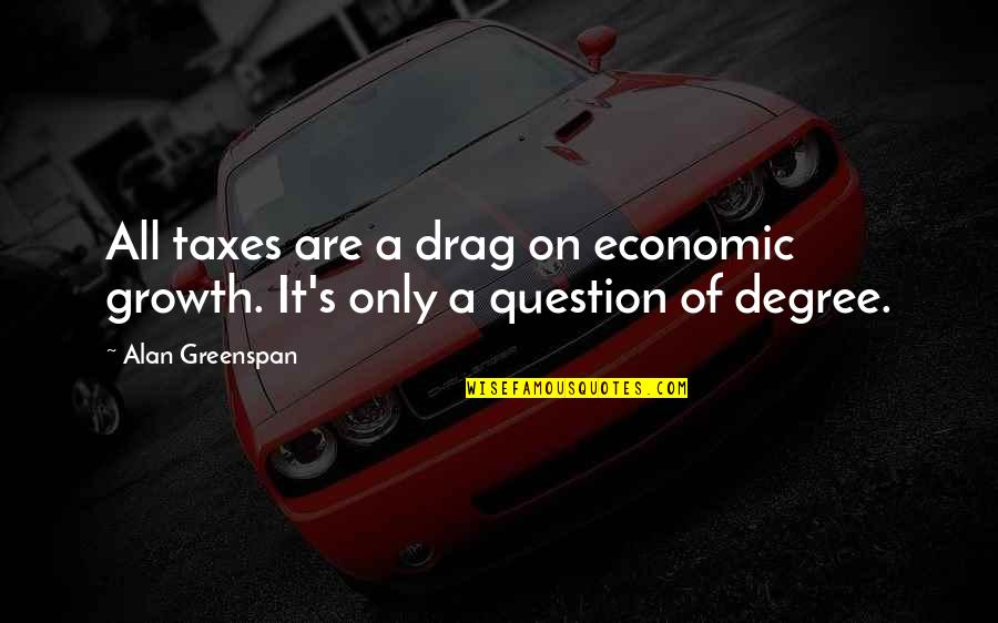 Greenspan Quotes By Alan Greenspan: All taxes are a drag on economic growth.