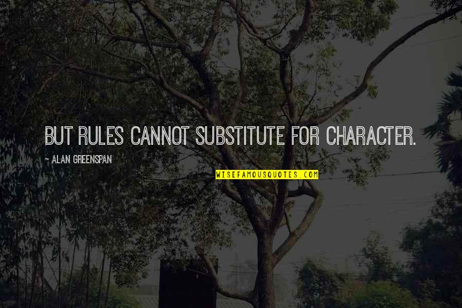 Greenspan Quotes By Alan Greenspan: But rules cannot substitute for character.