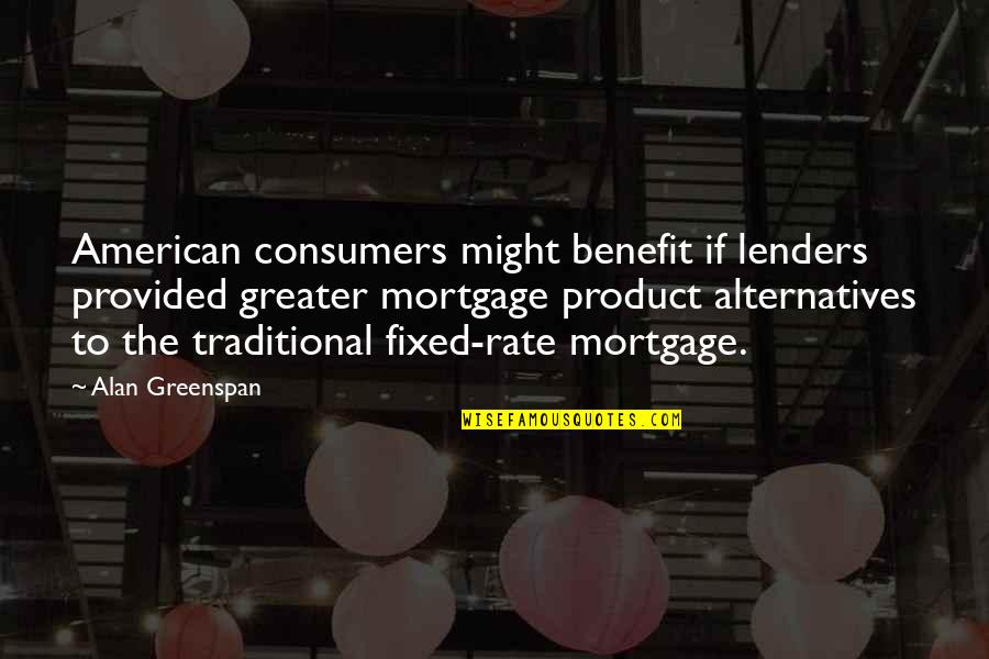 Greenspan Quotes By Alan Greenspan: American consumers might benefit if lenders provided greater