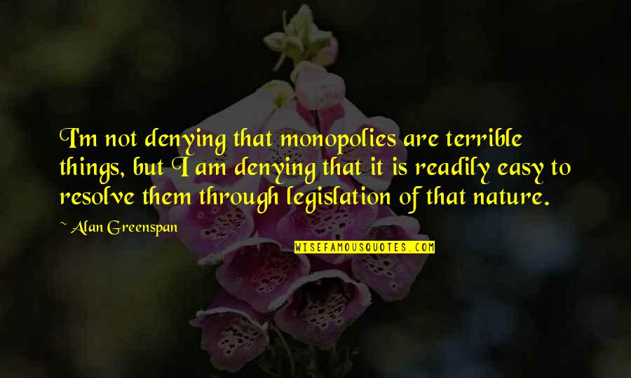 Greenspan Quotes By Alan Greenspan: I'm not denying that monopolies are terrible things,