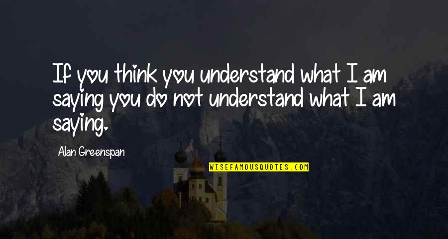 Greenspan Quotes By Alan Greenspan: If you think you understand what I am
