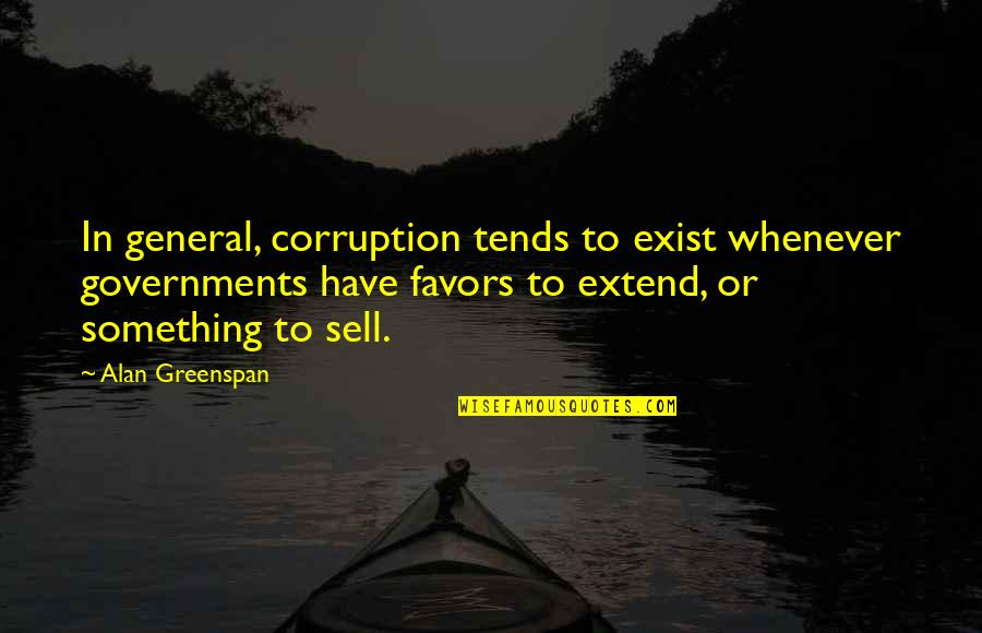 Greenspan Quotes By Alan Greenspan: In general, corruption tends to exist whenever governments