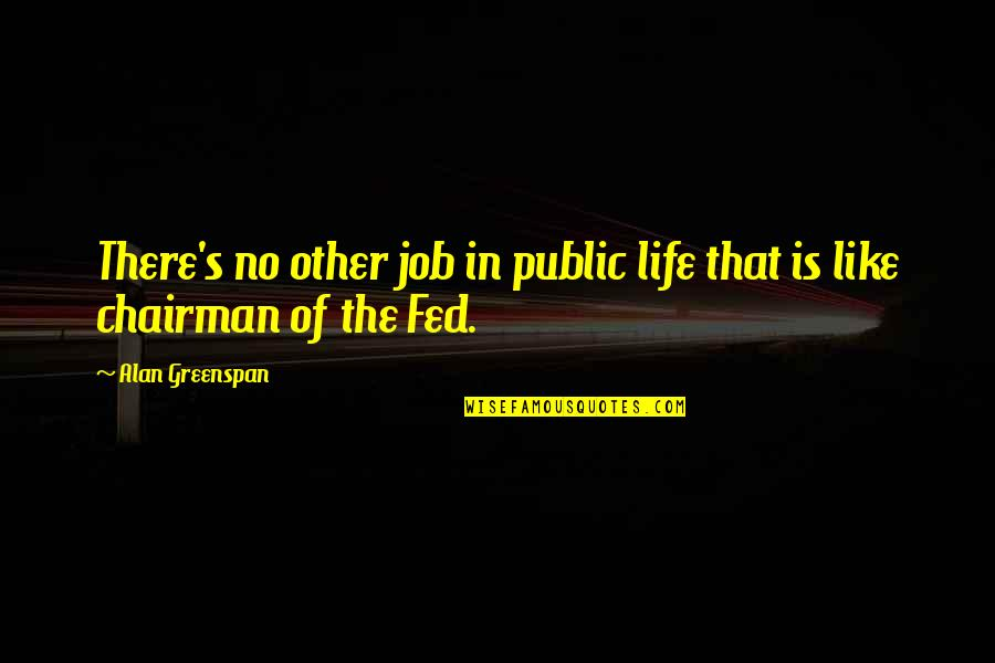 Greenspan Quotes By Alan Greenspan: There's no other job in public life that