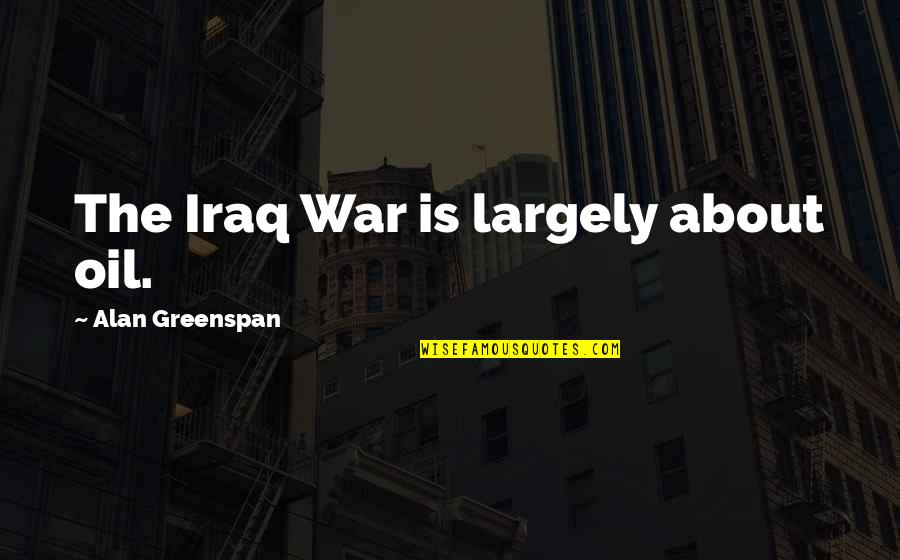 Greenspan Quotes By Alan Greenspan: The Iraq War is largely about oil.