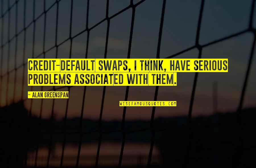 Greenspan Quotes By Alan Greenspan: Credit-default swaps, I think, have serious problems associated