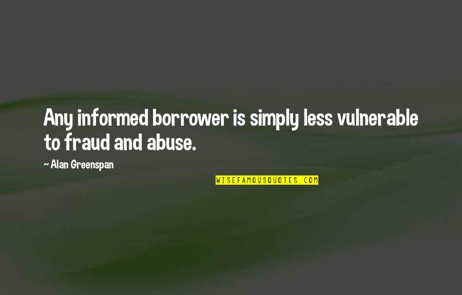 Greenspan Quotes By Alan Greenspan: Any informed borrower is simply less vulnerable to