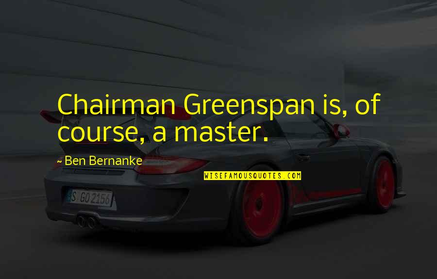 Greenspan Quotes By Ben Bernanke: Chairman Greenspan is, of course, a master.