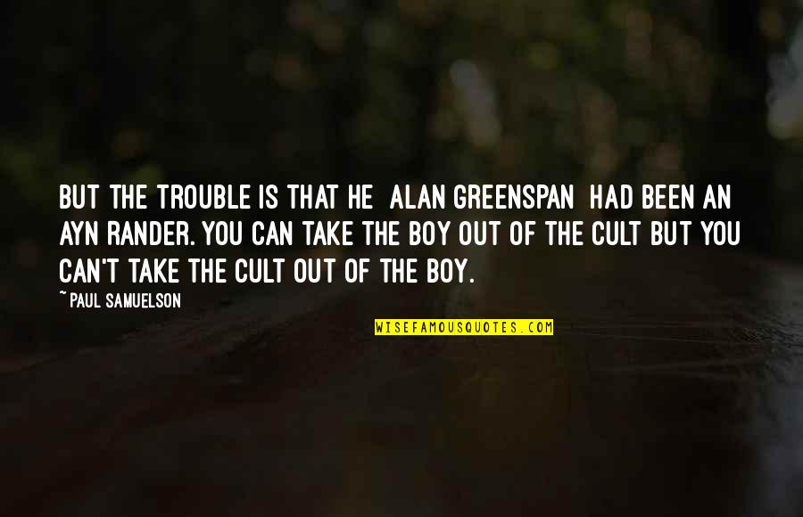 Greenspan Quotes By Paul Samuelson: But the trouble is that he [Alan Greenspan]