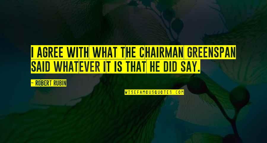 Greenspan Quotes By Robert Rubin: I agree with what the Chairman Greenspan said