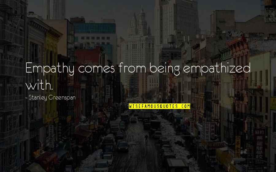 Greenspan Quotes By Stanley Greenspan: Empathy comes from being empathized with.