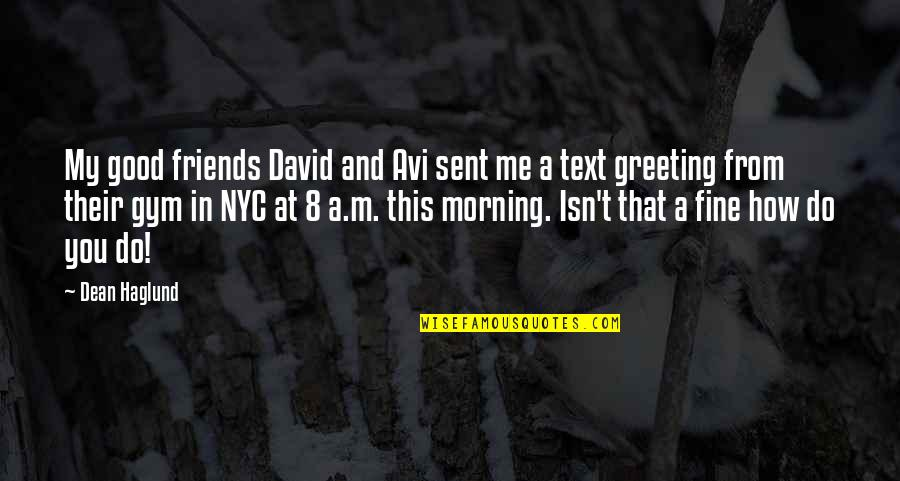 Greeting Good Morning Quotes By Dean Haglund: My good friends David and Avi sent me