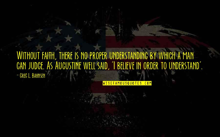 Greg Bahnsen Quotes By Greg L. Bahnsen: Without faith, there is no proper understanding by