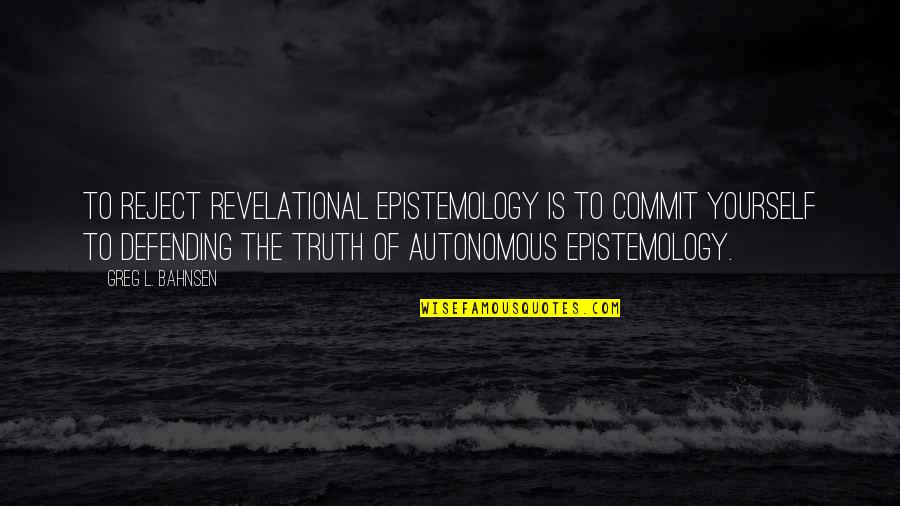 Greg Bahnsen Quotes By Greg L. Bahnsen: To reject revelational epistemology is to commit yourself