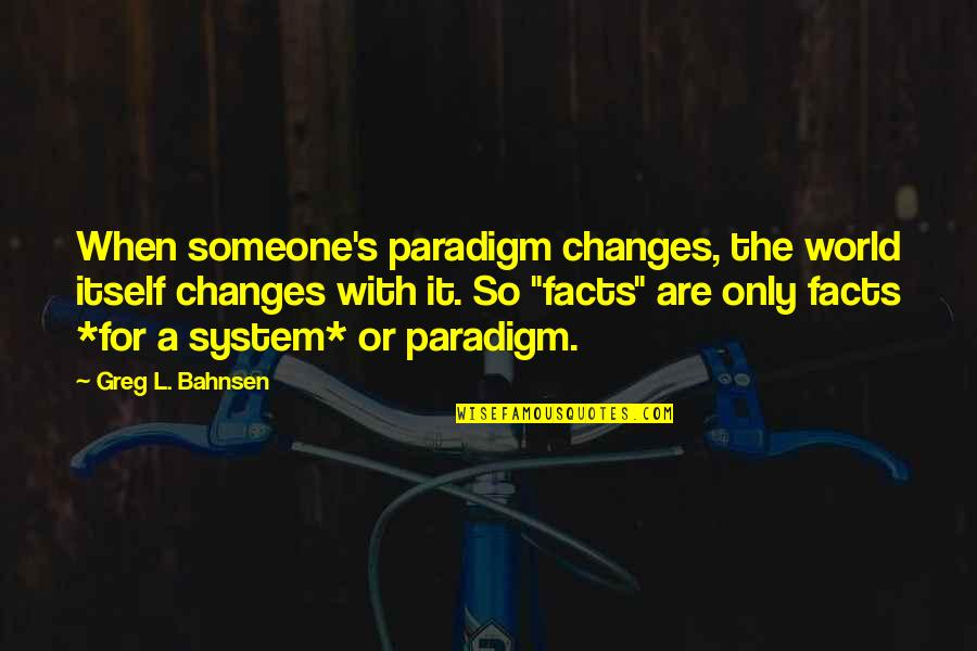 Greg Bahnsen Quotes By Greg L. Bahnsen: When someone's paradigm changes, the world itself changes
