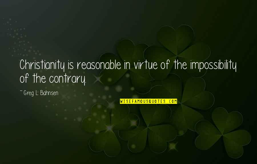 Greg Bahnsen Quotes By Greg L. Bahnsen: Christianity is reasonable in virtue of the impossibility