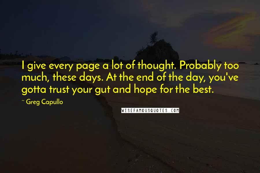Greg Capullo quotes: I give every page a lot of thought. Probably too much, these days. At the end of the day, you've gotta trust your gut and hope for the best.