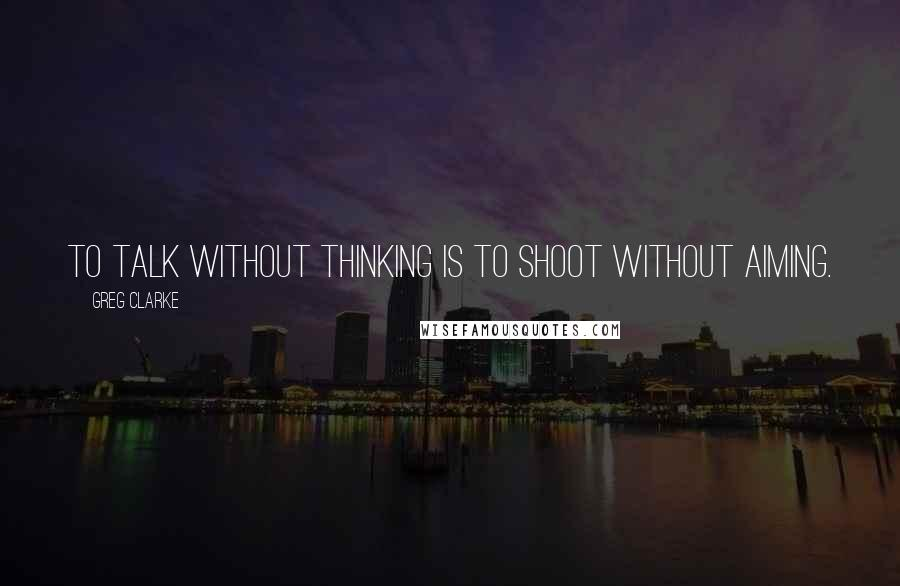 Greg Clarke quotes: To talk without thinking is to shoot without aiming.