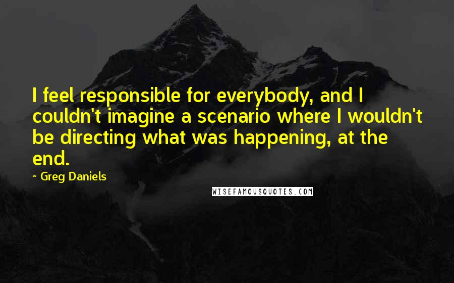 Greg Daniels quotes: I feel responsible for everybody, and I couldn't imagine a scenario where I wouldn't be directing what was happening, at the end.