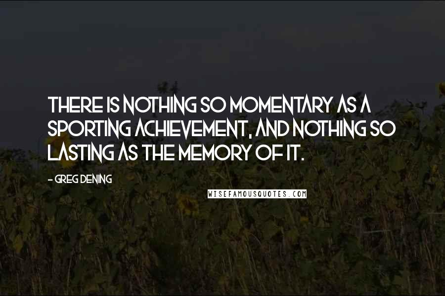 Greg Dening quotes: There is nothing so momentary as a sporting achievement, and nothing so lasting as the memory of it.
