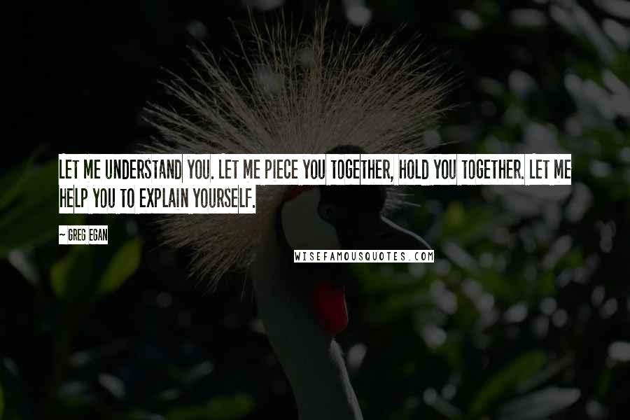 Greg Egan quotes: Let me understand you. Let me piece you together, hold you together. Let me help you to explain yourself.