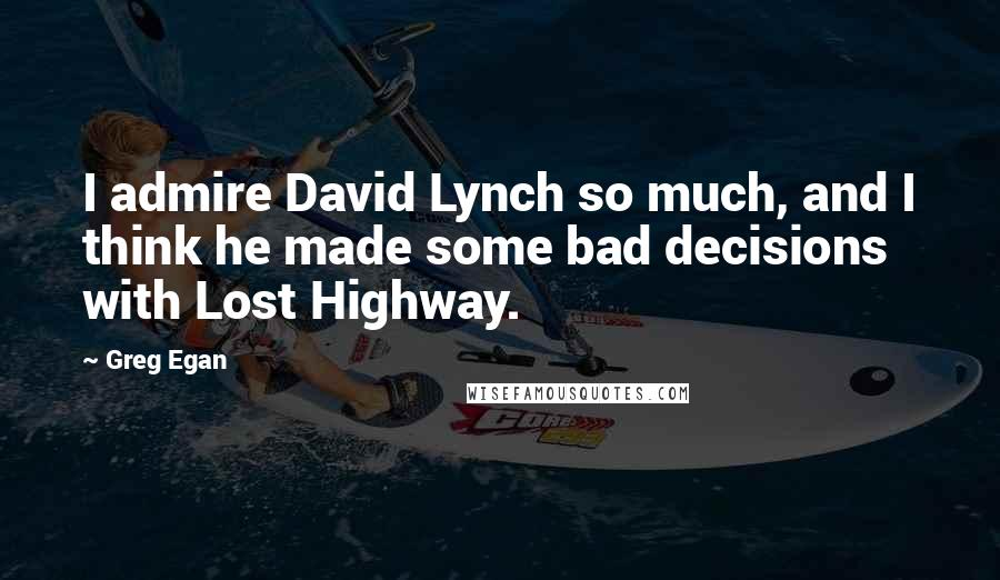 Greg Egan quotes: I admire David Lynch so much, and I think he made some bad decisions with Lost Highway.