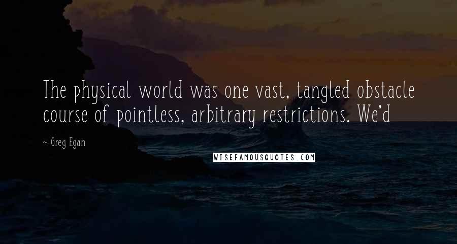 Greg Egan quotes: The physical world was one vast, tangled obstacle course of pointless, arbitrary restrictions. We'd