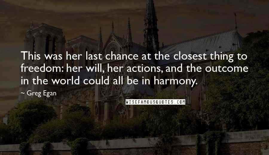 Greg Egan quotes: This was her last chance at the closest thing to freedom: her will, her actions, and the outcome in the world could all be in harmony.