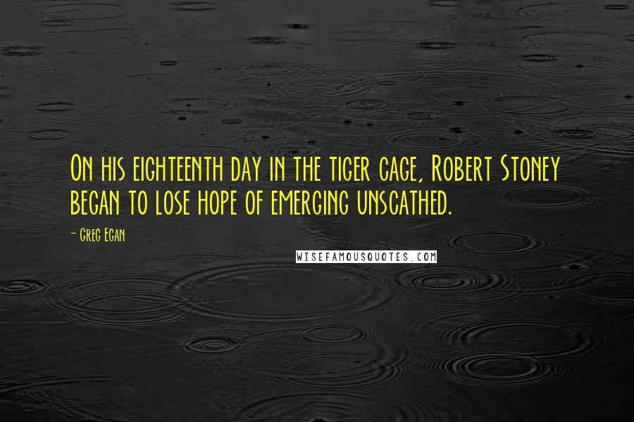 Greg Egan quotes: On his eighteenth day in the tiger cage, Robert Stoney began to lose hope of emerging unscathed.