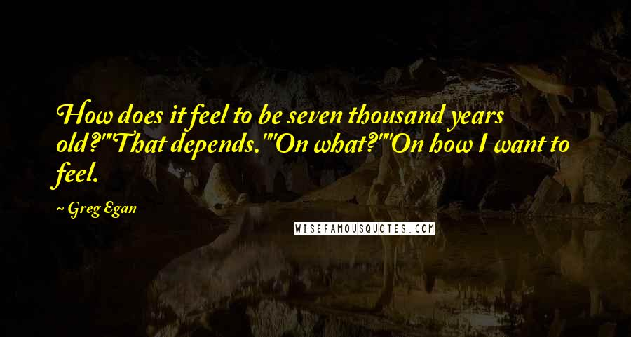 """Greg Egan quotes: How does it feel to be seven thousand years old?""""""""That depends.""""""""On what?""""""""On how I want to feel."""
