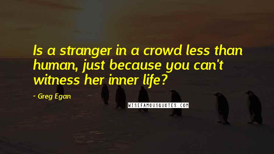 Greg Egan quotes: Is a stranger in a crowd less than human, just because you can't witness her inner life?