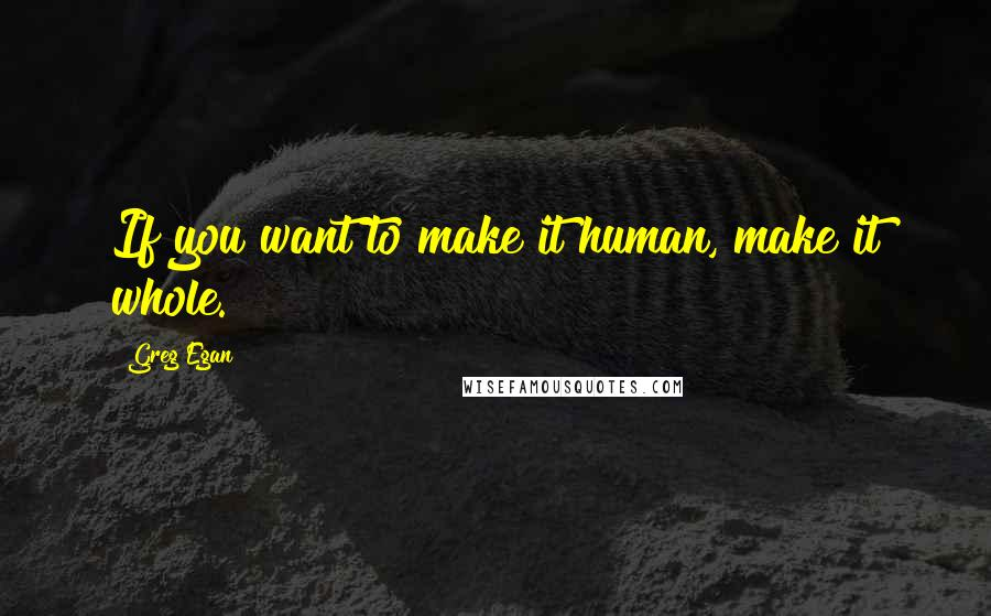 Greg Egan quotes: If you want to make it human, make it whole.