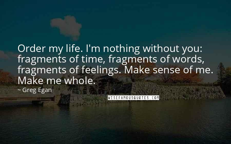 Greg Egan quotes: Order my life. I'm nothing without you: fragments of time, fragments of words, fragments of feelings. Make sense of me. Make me whole.